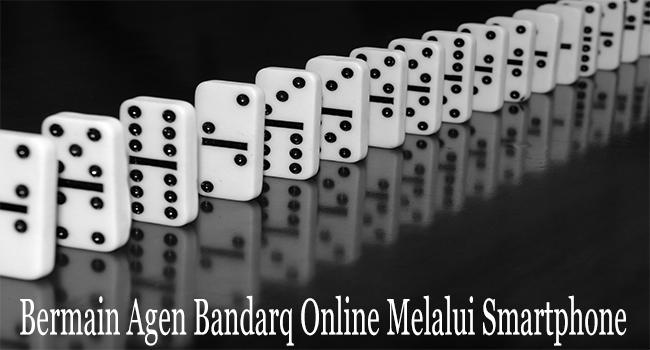 Bermain Agen Bandarq Online Sederhana Melalui Smartphone